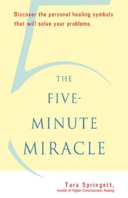 The Five-Minute Miracle - Discover the Personal Healing Symbols that Will Solve All Your Problems ebook by Tara Springett