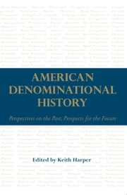 American Denominational History - Perspectives on the Past, Prospects for the Future ebook by Keith Harper,Keith Harper,Sean Michael Lucas,Paul William Harvey,Barry Hankins,Jennifer L. Woodruff Tait,Margaret Bendroth,Amy Koehlinger,David J. Whittaker,Randall J Stephens