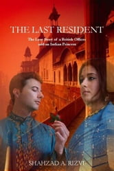 The Last Resident: The Love Story of a British Official and an Indian Princess ebook by Shahzad Rizvi