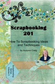 Scrapbooking 201 How-to Scrapbooking Ideas and Techniques eBook by Autumn Craig