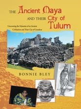 The Ancient Maya and Their City of Tulum - Uncovering the Mysteries of an Ancient Civilization and Their City of Grandeur ebook by Bonnie Bley