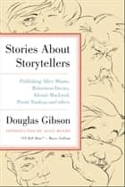 Stories About Storytellers - Publishing Alice Munro, Robertson Davies, Alistair MacLeod, Pierre Trudeau and Others ebook by Douglas Gibson, Alice Munro