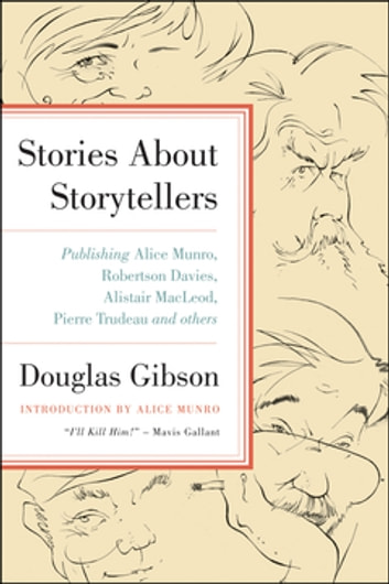 Stories About Storytellers - Publishing Alice Munro, Robertson Davies, Alistair MacLeod, Pierre Trudeau and Others ebook by Douglas Gibson