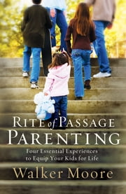 Rite of Passage Parenting - Four Essential Experiences to Equip Your Kids for Life ebook by Walker Moore
