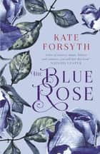 The Blue Rose ebook by Kate Forsyth