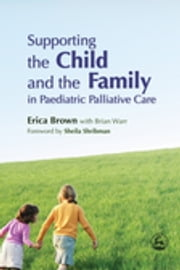 Supporting the Child and the Family in Paediatric Palliative Care ebook by Erica Brown,Anne Smallman,Sheila Shribman,Brian Warr