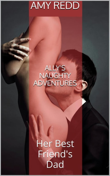 Ally's Naughty Adventures: Her Best Friend's Dad ebook by Amy Redd