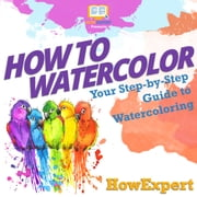 How To Watercolor - Your Step By Step Guide To Watercoloring audiobook by HowExpert