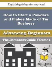 How to Start a Powders and Flakes Made of Tin Business (Beginners Guide) ebook by Lenny Thrasher,Sam Enrico