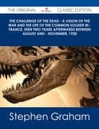 The Challenge of the Dead - A vision of the war and the life of the common soldier in - France, seen two years afterwards between August and - November, 1920 - The Original Classic Edition ebook by Stephen Graham