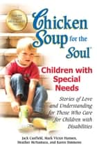 Chicken Soup for the Soul Children with Special Needs - Stories of Love and Understanding for Those Who Care for Children with Disabilities ebook by Jack Canfield, Mark Victor Hansen