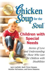 Chicken Soup for the Soul Children with Special Needs - Stories of Love and Understanding for Those Who Care for Children with Disabilities ebook by Jack Canfield,Mark Victor Hansen