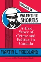 The Case of Valentine Shortis - A True Story of Crime and Politics in Canada ebook by Martin L. Friedland