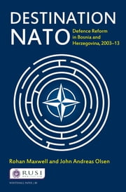 Destination NATO - Defence Reform in Bosnia and Herzegovina, 2003–13 ebook by Rohan Maxwell,John Andreas Olsen