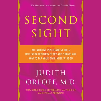 Second Sight - An Intuitive Psychiatrist Tells Her Extraordinary Story and Shows You How To Tap Your Own Inner Wisdom audiobook by Judith Orloff