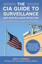 The CIA Guide to Surveillance and Surveillance Detection - The Ultimate Guide to Surreptitious Observation ebook by John Kiriakou
