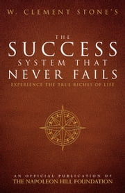W. Clement Stone's The Success System That Never Fails - Experience the True Riches of Life ebook by W. Clement Stone