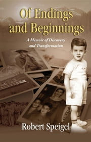 Of Endings and Beginnings - A Memoir of Discovery and Transformation ebook by Robert B Speigel,PhD Samuel Joseph
