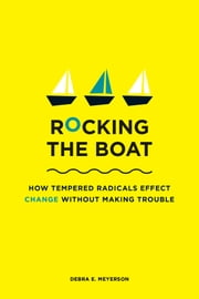 Rocking the Boat - How Tempered Radicals Effect Change Without Making Trouble ebook by Debra E. Meyerson
