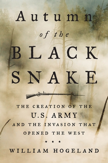Autumn of the Black Snake - The Creation of the U.S. Army and the Invasion That Opened the West eBook by William Hogeland