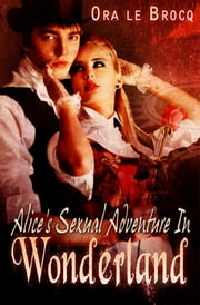 Alice's Sexual Adventure in Wonderland ebook by Ora Le Brocq