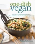 One-Dish Vegan - More than 150 Soul-Satisfying Recipes for Easy and Delicious One-Bowl and One-Plate Dinners ebook by Robin Robertson