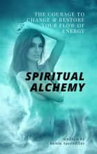 Spiritual Alchemy - The Courage to Change and Restore Your Flow of Energy ebook by Robin Sacredfire