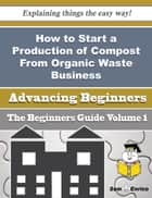 How to Start a Production of Compost From Organic Waste Business (Beginners Guide) - How to Start a Production of Compost From Organic Waste Business (Beginners Guide) ebook by Will Gaddis