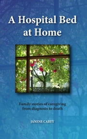 A Hospital Bed at Home - Family stories of caregiving from diagnosis to death ebook by Janene Carey