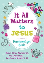 It All Matters to Jesus Devotional for Girls - Mean Girls, Manicures, and Mondays...He Cares about It All ebook by JoAnne Simmons