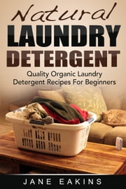 Natural Laundry Detergent: Quality Organic Laundry Detergent Recipes For Beginners ebook by Jane Eakins