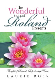 The Wonderful Story of Roland Presents - Thoughts of Roland, Reflections of Reina ebook by Laurie Ross