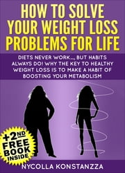How To Solve Your Weight Loss Problems For Life!(+2nd Free Weight Loss Book Included) ebook by Nycolla Konstanzza