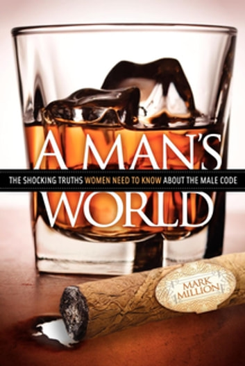 A Man's World - The Shocking Truths That Women Need to Know About the Male Code ebook by Mark Million
