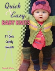 Quick & Easy Baby Knits - 21 Cute Comfy Projects ebook by Sarah E. White