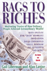 Rags To Riches - Motivating Stories of How Ordinary People Achieved Extraordinary Wealth ebook by Gail Liberman and Alan Lavine