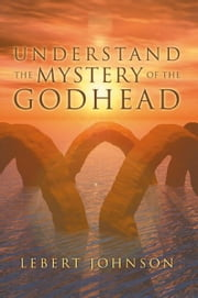 Understand the Mystery of the Godhead ebook by Lebert Johnson