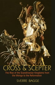 Cross and Scepter - The Rise of the Scandinavian Kingdoms from the Vikings to the Reformation ebook by Sverre Bagge