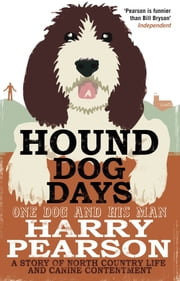 Hound Dog Days - One Dog and his Man: a Story of North Country Life and Canine Contentment ebook by Harry Pearson