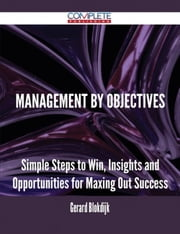 Management by Objectives - Simple Steps to Win, Insights and Opportunities for Maxing Out Success ebook by Gerard Blokdijk