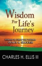 Wisdom for Life's Journey ebook by Charles Ellis III