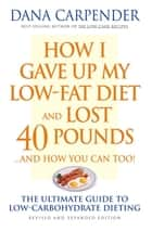 How I Gave Up My Low-Fat Diet and Lost 40 Pounds..and How You Can Too: The Ultimate Guide to Low-Carbohydrate Dieting ebook by Dana Carpender