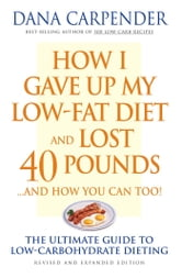 How I Gave Up My Low-Fat Diet and Lost 40 Pounds..and How You Can Too: The Ultimate Guide to Low-Carbohydrate Dieting - The Ultimate Guide to Low-Carbohydrate Dieting ebook by Dana Carpender