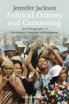 Political Oratory and Cartooning - An Ethnography of Democratic Process in Madagascar ebook by Jennifer Jackson