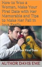 How to Woo a Woman, Make Your First Date with Her Memorable and Tips to Make Her Fall in love Easily (Surviving Your First Date) ebook by Davis Eme