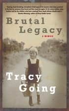 Brutal Legacy - A Memoir ebook by Tracy Going