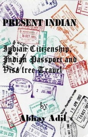 Present Indian: Indian Citizenship, Indian Passport and Visa free travel ebook by Abhay Adil