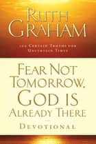 Fear Not Tomorrow, God Is Already There Devotional - 100 Certain Truths for Uncertain Times ebook by Ruth Graham