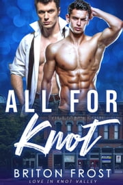 All for Knot: An Mpreg Romance - Love in Knot Valley, #6 ebook by Briton Frost
