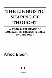The Linguistic Shaping of Thought - A Study in the Impact of Language on Thinking in China and the West ebook by A. H. Bloom,Alfred H. Bloom